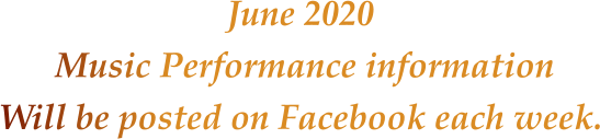 June 2020 Music Performance informationWill be posted on Facebook each week.