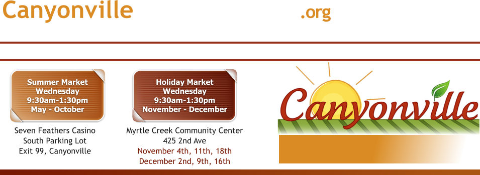 info@canyonvillefarmersmarket.org CanyonvilleFarmersMarket.org Summer MarketWednesday9:30am-1:30pmMay - October Seven Feathers Casino South Parking LotExit 99, Canyonville Holiday MarketWednesday9:30am-1:30pmNovember - December Myrtle Creek Community Center425 2nd AveNovember 4th, 11th, 18thDecember 2nd, 9th, 16th